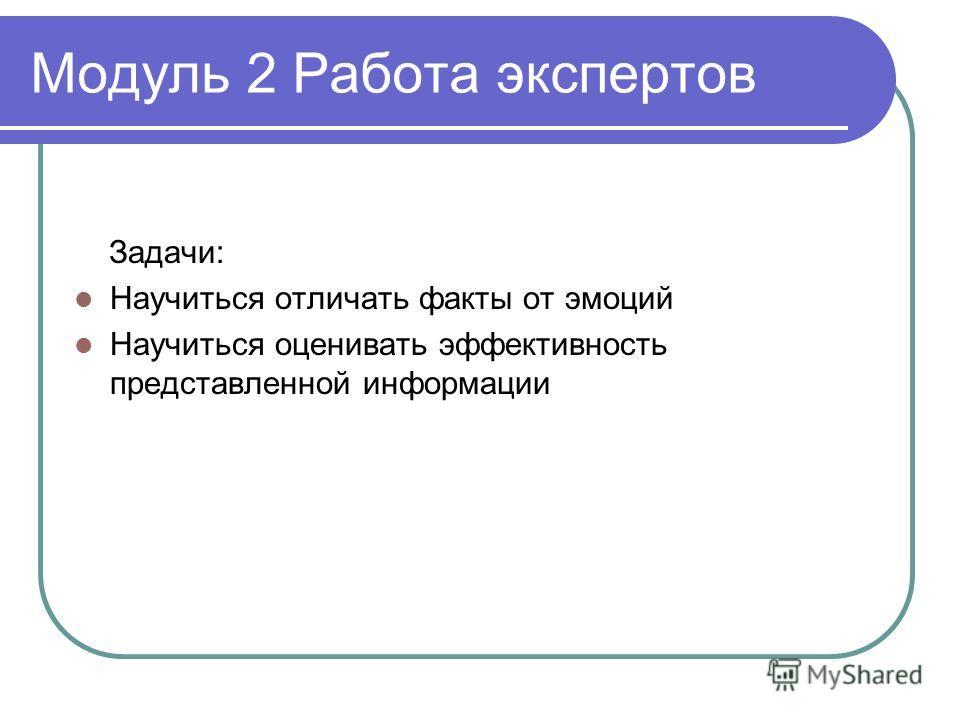 Модуль 2 Работа экспертов Задачи: Научиться отличать факты от эмоций Научиться оценивать эффективность представленной информации