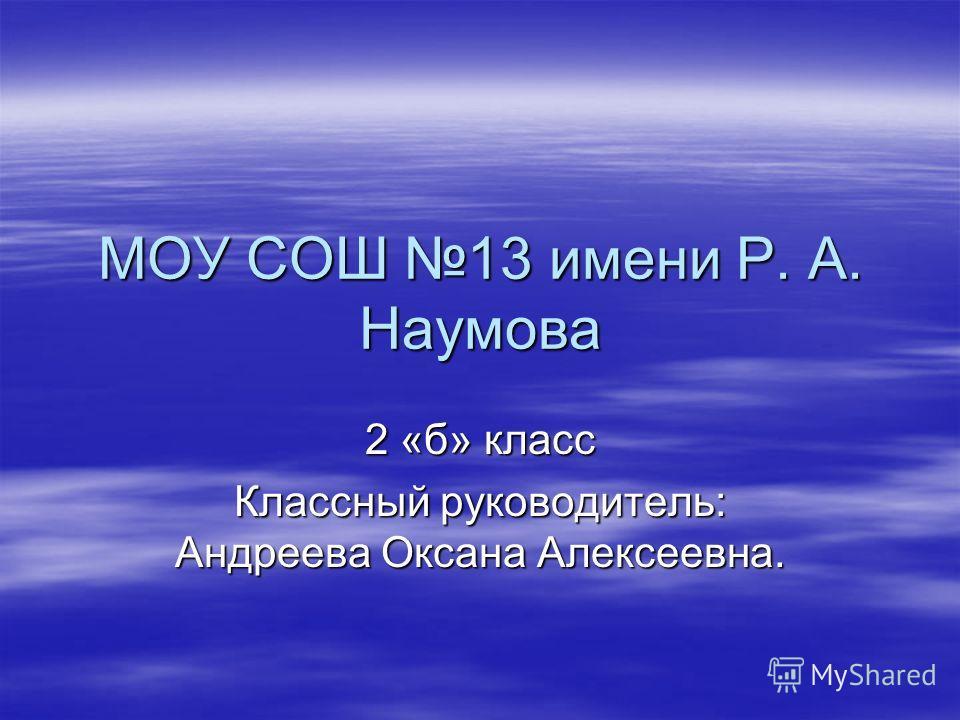 МОУ СОШ 13 имени Р. А. Наумова 2 «б» класс Классный руководитель: Андреева Оксана Алексеевна.
