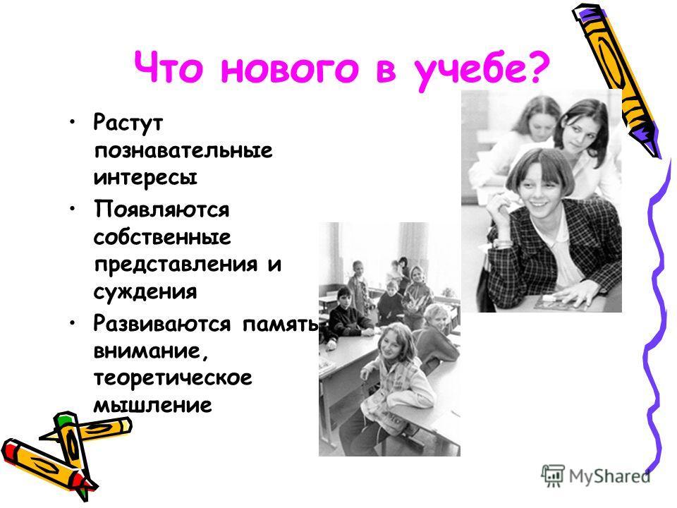 Что нового в учебе? Растут познавательные интересы Появляются собственные представления и суждения Развиваются память, внимание, теоретическое мышление
