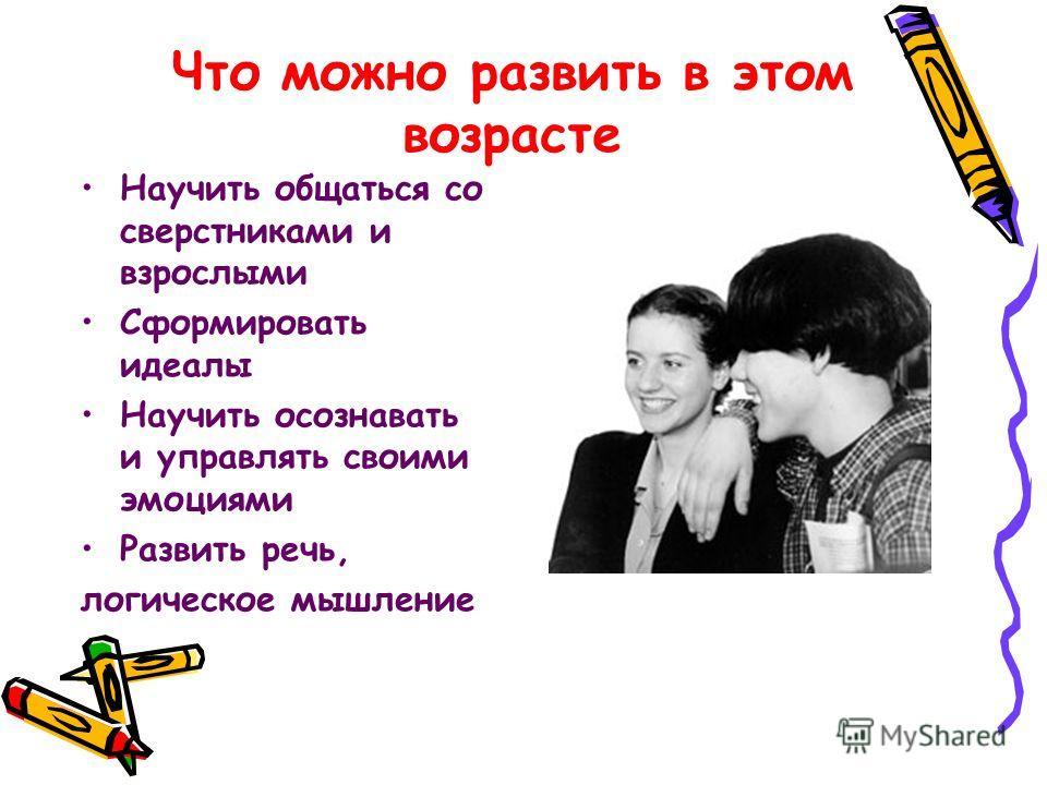 Что можно развить в этом возрасте Научить общаться со сверстниками и взрослыми Сформировать идеалы Научить осознавать и управлять своими эмоциями Развить речь, логическое мышление
