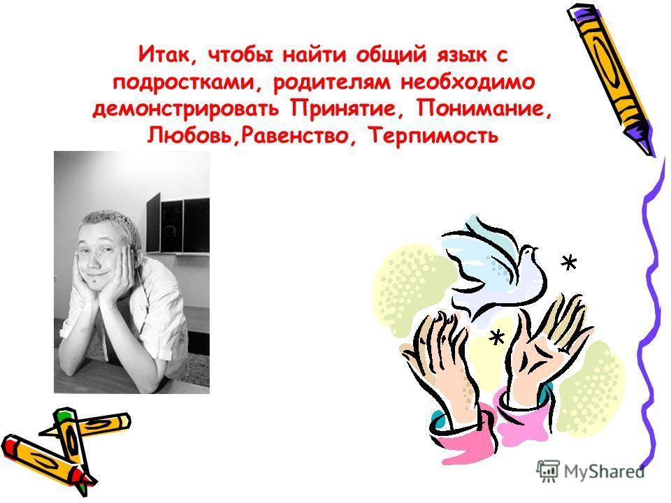 Итак, чтобы найти общий язык с подростками, родителям необходимо демонстрировать Принятие, Понимание, Любовь,Равенство, Терпимость