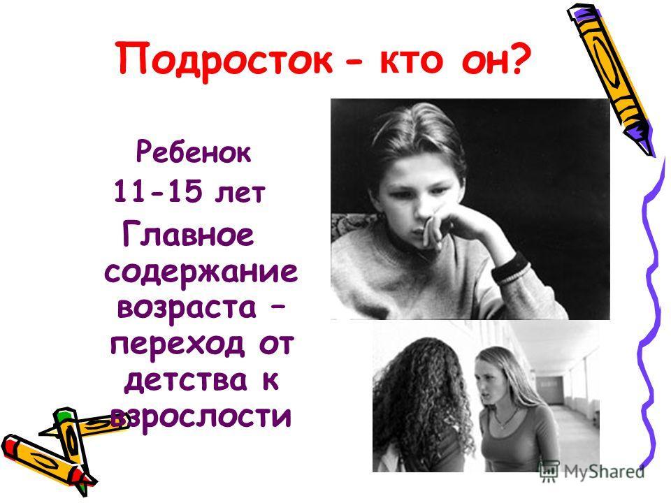Подросток - кто он? Ребенок 11-15 лет Главное содержание возраста – переход от детства к взрослости