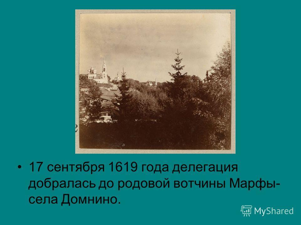 17 сентября 1619 года делегация добралась до родовой вотчины Марфы- села Домнино.