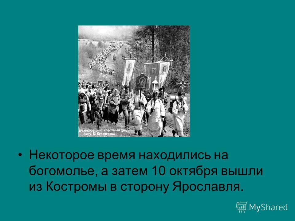 Некоторое время находились на богомолье, а затем 10 октября вышли из Костромы в сторону Ярославля.