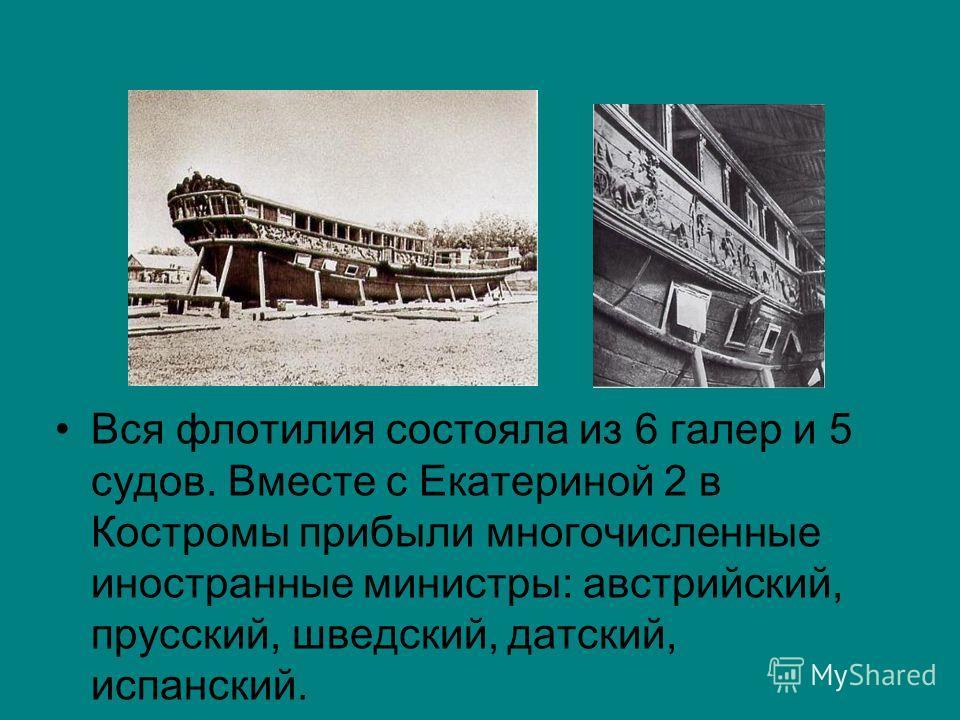 Вся флотилия состояла из 6 галер и 5 судов. Вместе с Екатериной 2 в Костромы прибыли многочисленные иностранные министры: австрийский, прусский, шведский, датский, испанский.