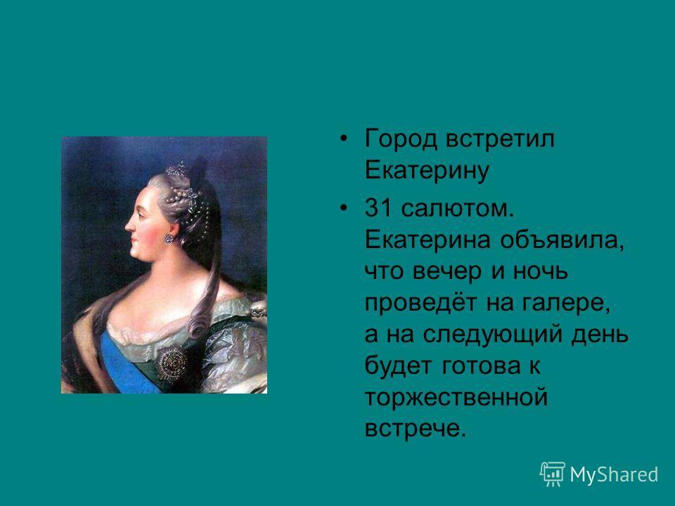 Город встретил Екатерину 31 салютом. Екатерина объявила, что вечер и ночь проведёт на галере, а на следующий день будет готова к торжественной встрече.