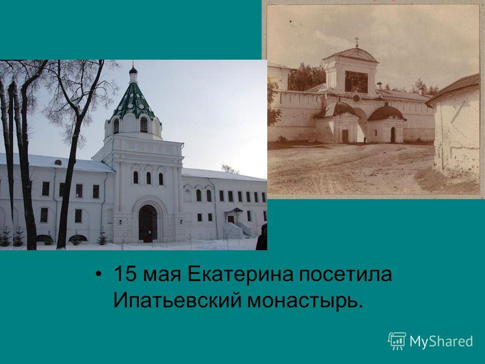 15 мая Екатерина посетила Ипатьевский монастырь.