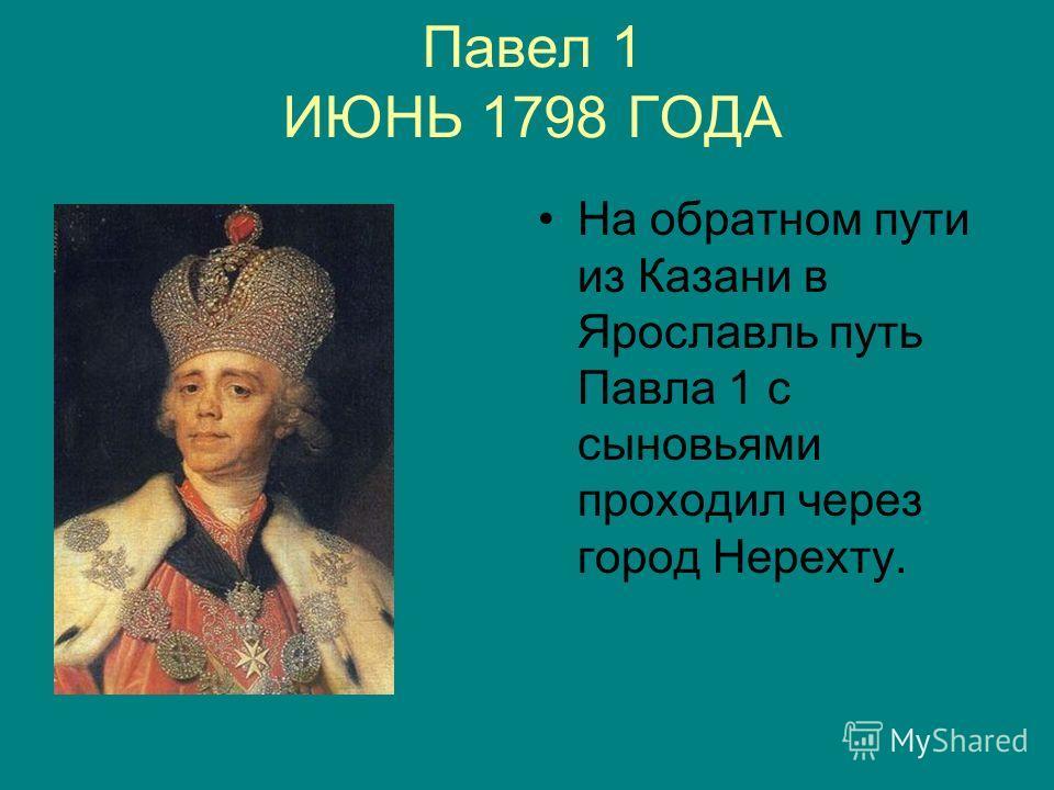 Павел 1 ИЮНЬ 1798 ГОДА На обратном пути из Казани в Ярославль путь Павла 1 с сыновьями проходил через город Нерехту.