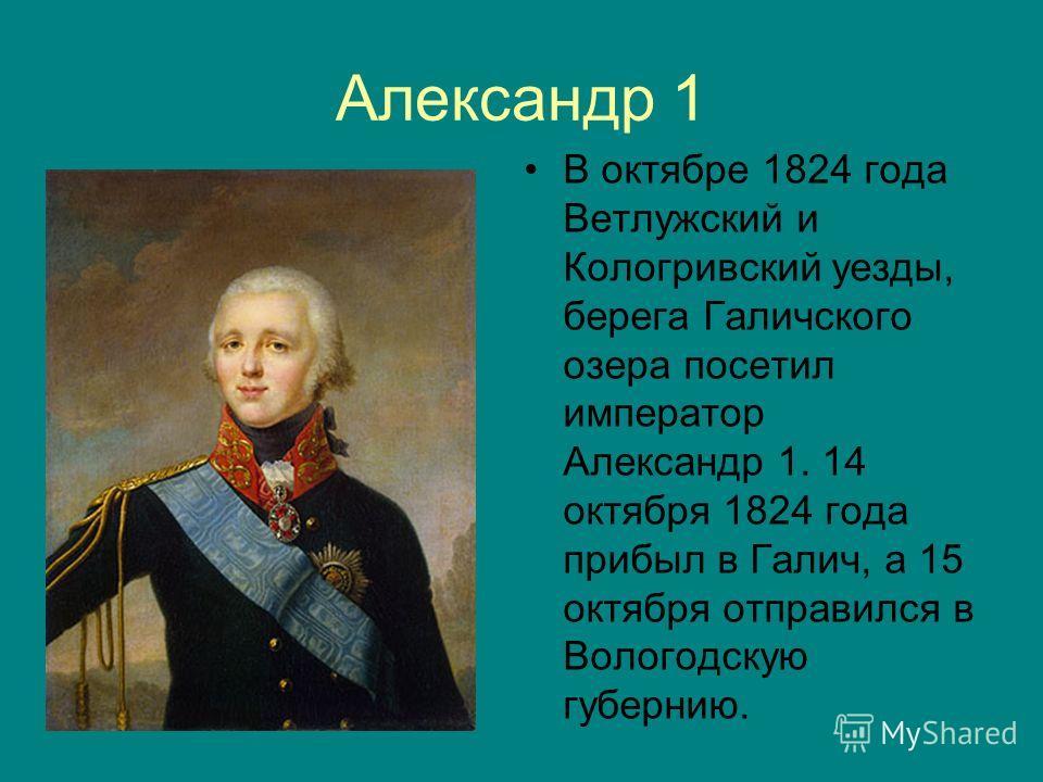 Александр 1 В октябре 1824 года Ветлужский и Кологривский уезды, берега Галичского озера посетил император Александр 1. 14 октября 1824 года прибыл в Галич, а 15 октября отправился в Вологодскую губернию.
