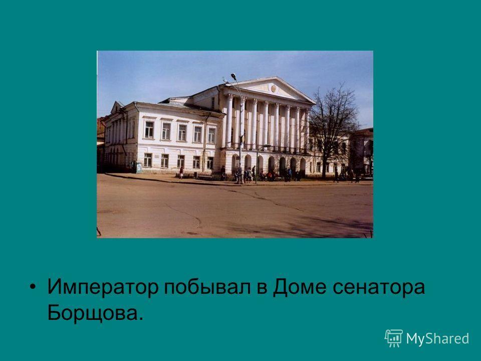 Император побывал в Доме сенатора Борщова.