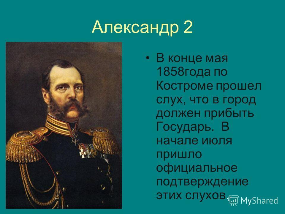 Александр 2 В конце мая 1858года по Костроме прошел слух, что в город должен прибыть Государь. В начале июля пришло официальное подтверждение этих слухов.