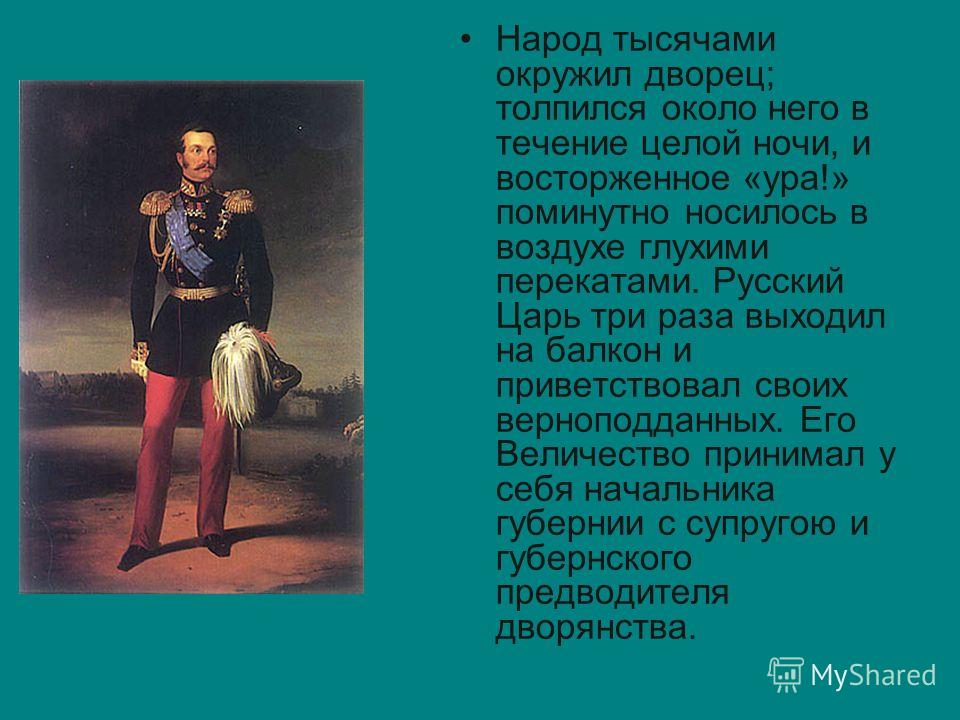 Народ тысячами окружил дворец; толпился около него в течение целой ночи, и восторженное «ура!» поминутно носилось в воздухе глухими перекатами. Русский Царь три раза выходил на балкон и приветствовал своих верноподданных. Его Величество принимал у се
