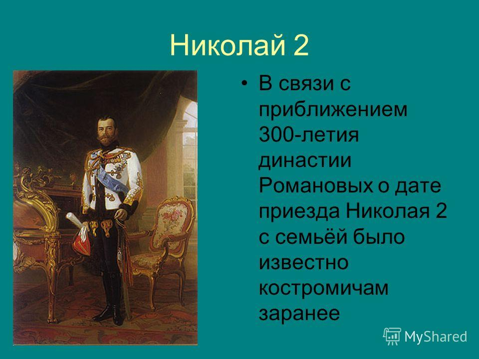 Николай 2 В связи с приближением 300-летия династии Романовых о дате приезда Николая 2 с семьёй было известно костромичам заранее