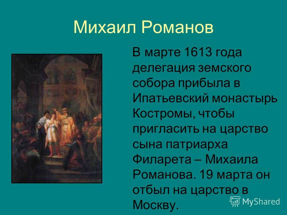 Михаил Романов В марте 1613 года делегация земского собора прибыла в Ипатьевский монастырь Костромы, чтобы пригласить на царство сына патриарха Филарета – Михаила Романова. 19 марта он отбыл на царство в Москву.