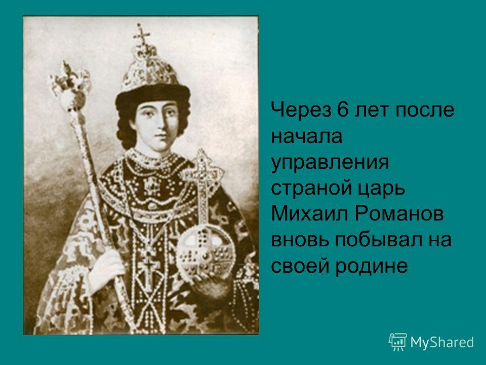 Через 6 лет после начала управления страной царь Михаил Романов вновь побывал на своей родине