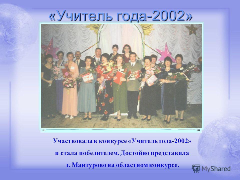 «Учитель года-2002» Участвовала в конкурсе «Учитель года-2002» и стала победителем. Достойно представила г. Мантурово на областном конкурсе.