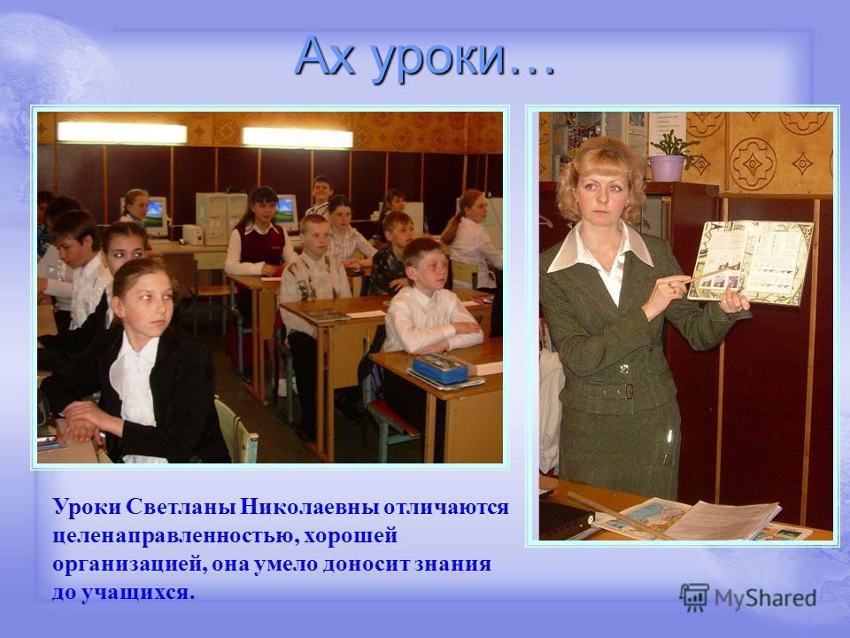Ах уроки… Уроки Светланы Николаевны отличаются целенаправленностью, хорошей организацией, она умело доносит знания до учащихся.