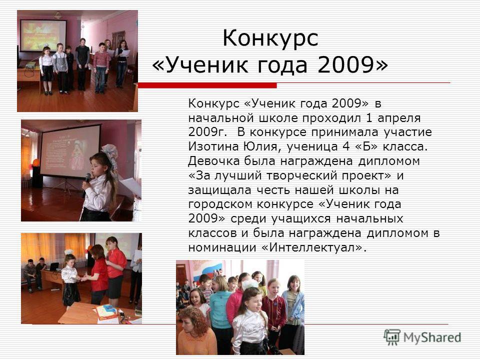 Конкурс «Ученик года 2009» Конкурс «Ученик года 2009» в начальной школе проходил 1 апреля 2009г. В конкурсе принимала участие Изотина Юлия, ученица 4 «Б» класса. Девочка была награждена дипломом «За лучший творческий проект» и защищала честь нашей шк