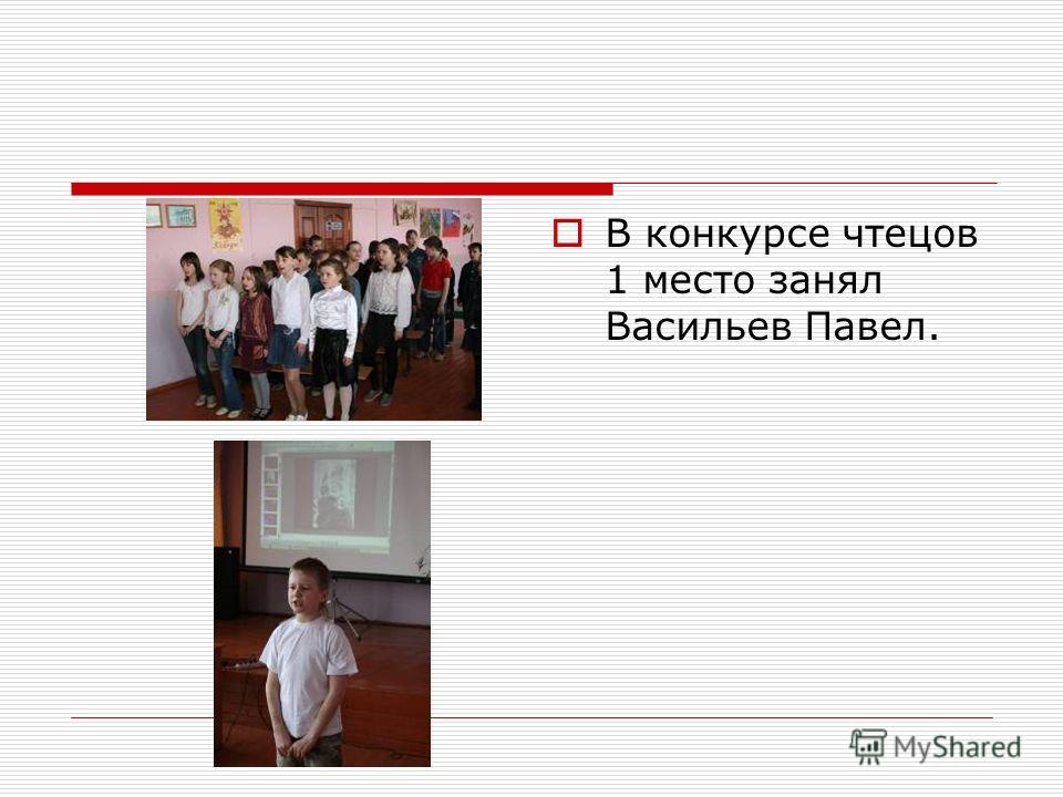 В конкурсе чтецов 1 место занял Васильев Павел.