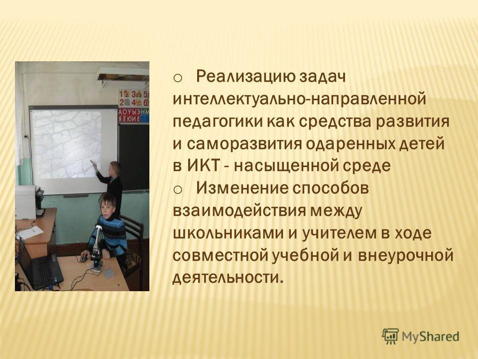 o Реализацию задач интеллектуально-направленной педагогики как средства развития и саморазвития одаренных детей в ИКТ - насыщенной среде o Изменение способов взаимодействия между школьниками и учителем в ходе совместной учебной и внеурочной деятельно
