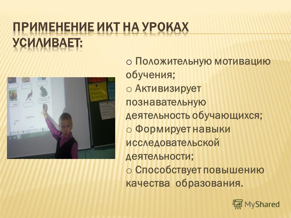 o Положительную мотивацию обучения; o Активизирует познавательную деятельность обучающихся; o Формирует навыки исследовательской деятельности; o Способствует повышению качества образования.
