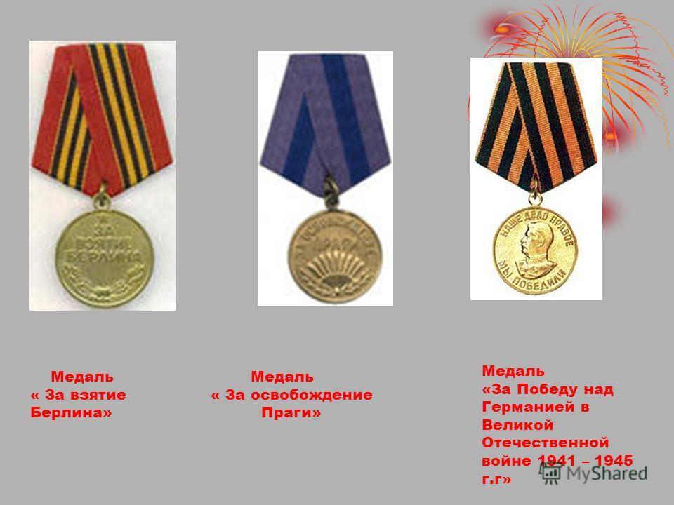 Медаль « За взятие Берлина» Медаль « За освобождение Праги» Медаль «За Победу над Германией в Великой Отечественной войне 1941 – 1945 г.г»