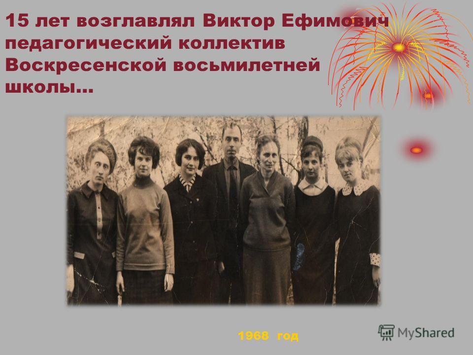 15 лет возглавлял Виктор Ефимович педагогический коллектив Воскресенской восьмилетней школы… 1968 год