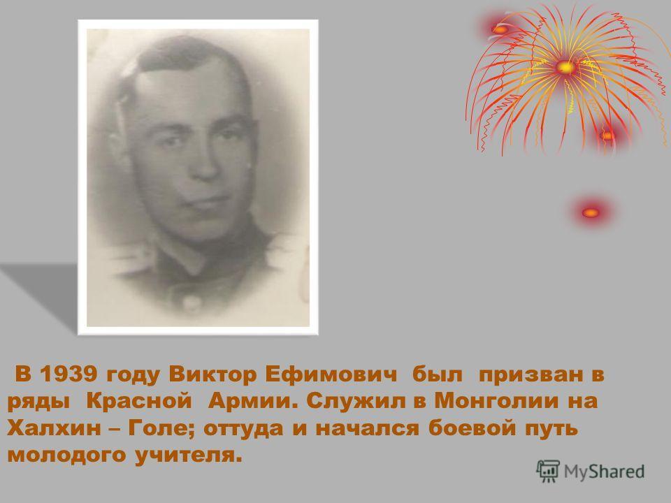 В 1939 году Виктор Ефимович был призван в ряды Красной Армии. Служил в Монголии на Халхин – Голе; оттуда и начался боевой путь молодого учителя.