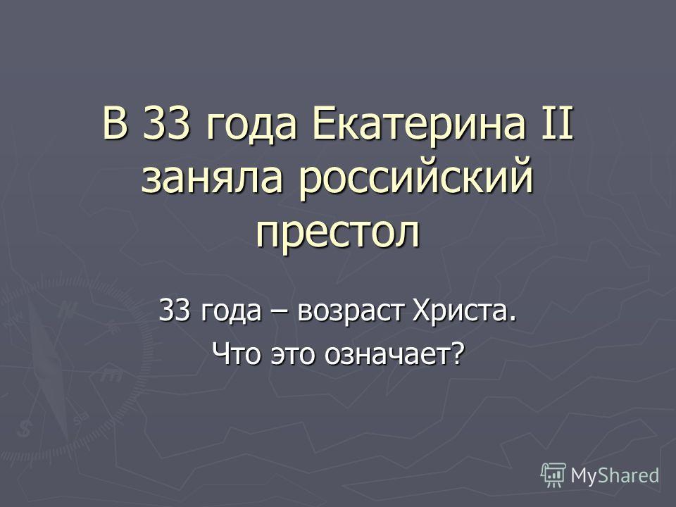 В 33 года Екатерина II заняла российский престол 33 года – возраст Христа. Что это означает?