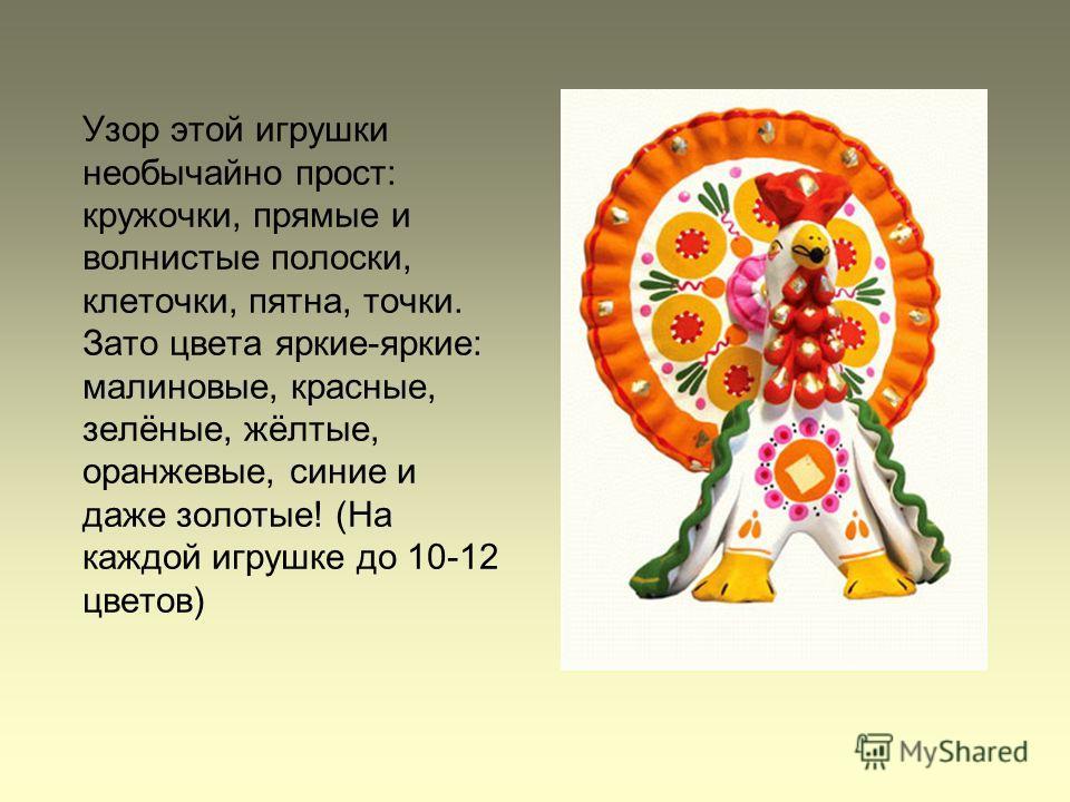 Узор этой игрушки необычайно прост: кружочки, прямые и волнистые полоски, клеточки, пятна, точки. Зато цвета яркие-яркие: малиновые, красные, зелёные, жёлтые, оранжевые, синие и даже золотые! (На каждой игрушке до 10-12 цветов)
