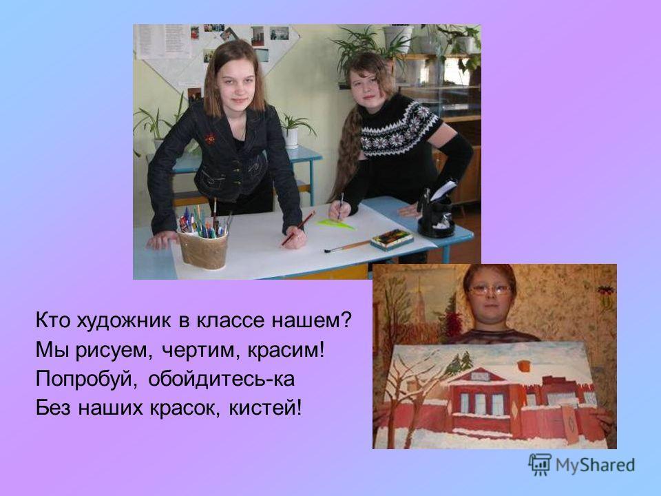 Кто художник в классе нашем? Мы рисуем, чертим, красим! Попробуй, обойдитесь-ка Без наших красок, кистей!