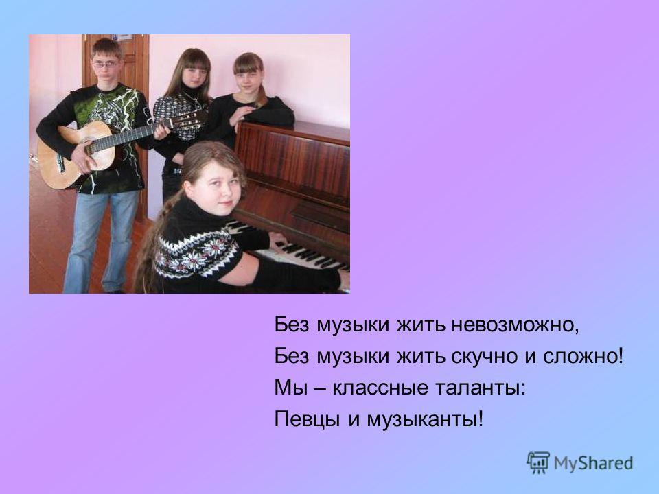 Без музыки жить невозможно, Без музыки жить скучно и сложно! Мы – классные таланты: Певцы и музыканты!