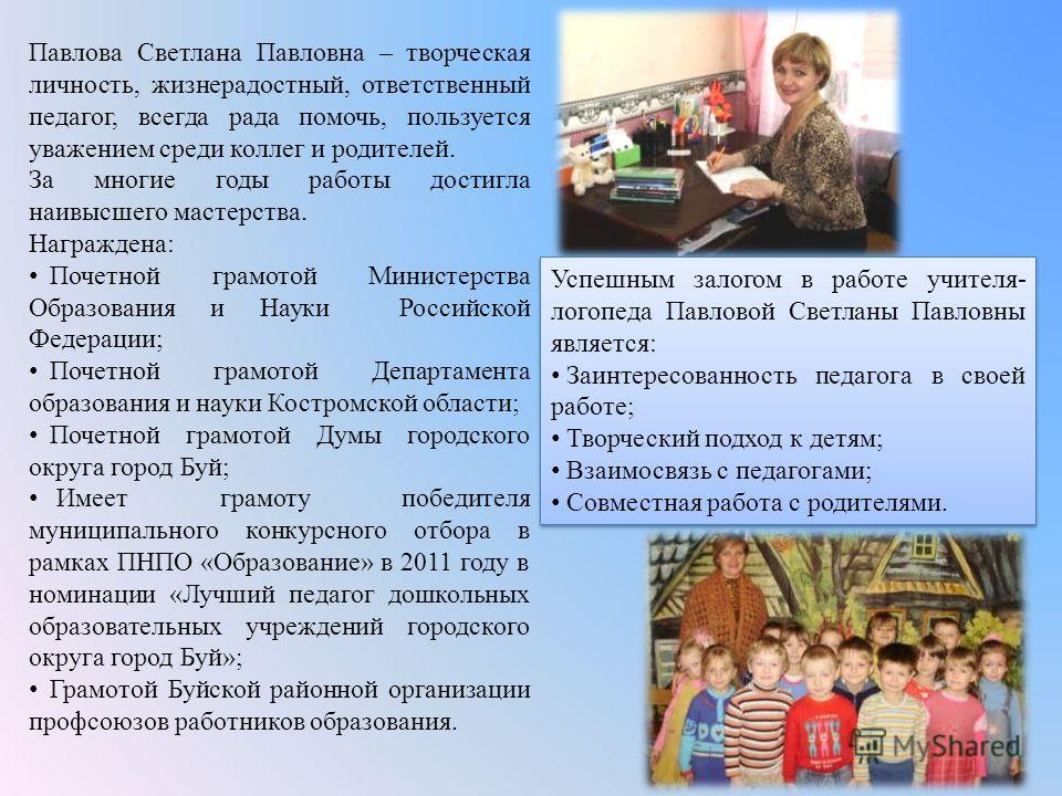 Павлова Светлана Павловна – творческая личность, жизнерадостный, ответственный педагог, всегда рада помочь, пользуется уважением среди коллег и родителей. За многие годы работы достигла наивысшего мастерства. Награждена: Почетной грамотой Министерств