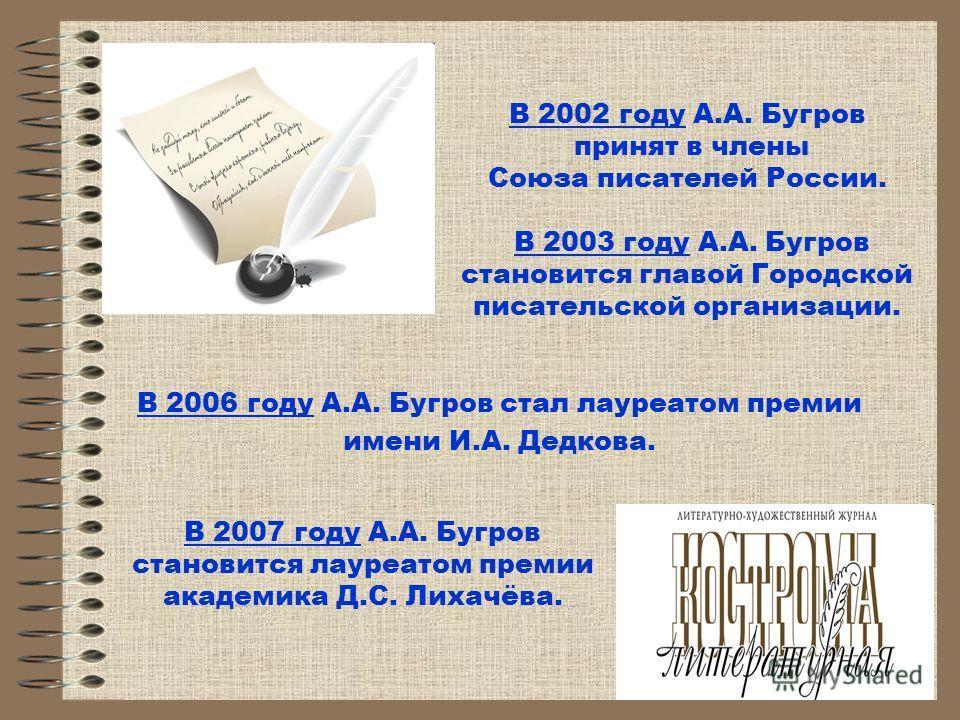 В 2006 году А.А. Бугров стал лауреатом премии имени И.А. Дедкова. В 2002 году А.А. Бугров принят в члены Союза писателей России. В 2003 году А.А. Бугров становится главой Городской писательской организации. В 2007 году А.А. Бугров становится лауреато