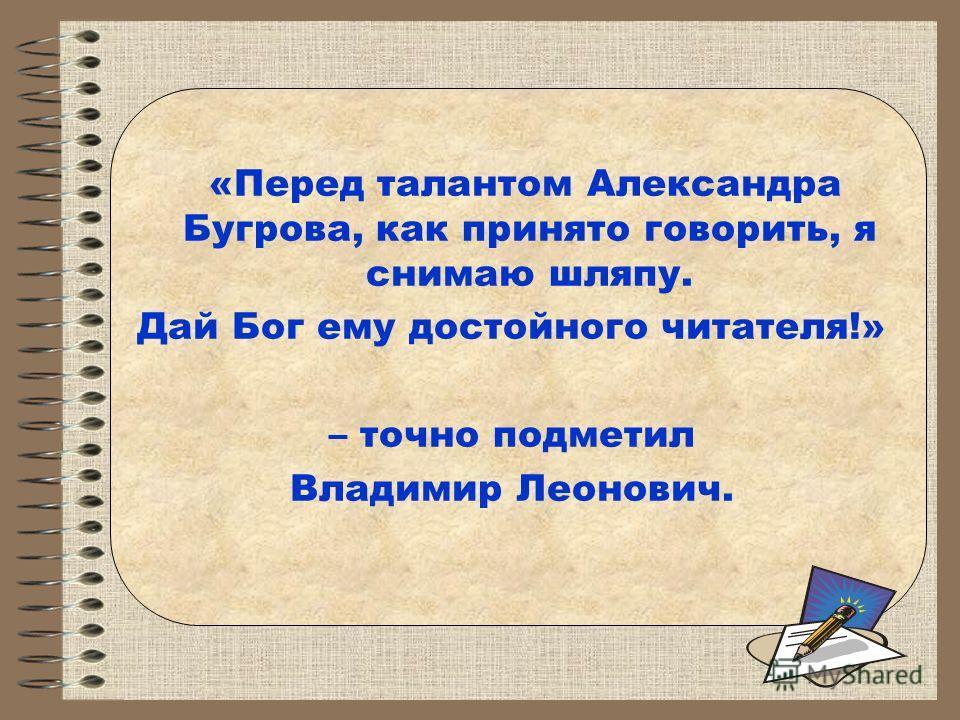 «Перед талантом Александра Бугрова, как принято говорить, я снимаю шляпу. Дай Бог ему достойного читателя!» – точно подметил Владимир Леонович.