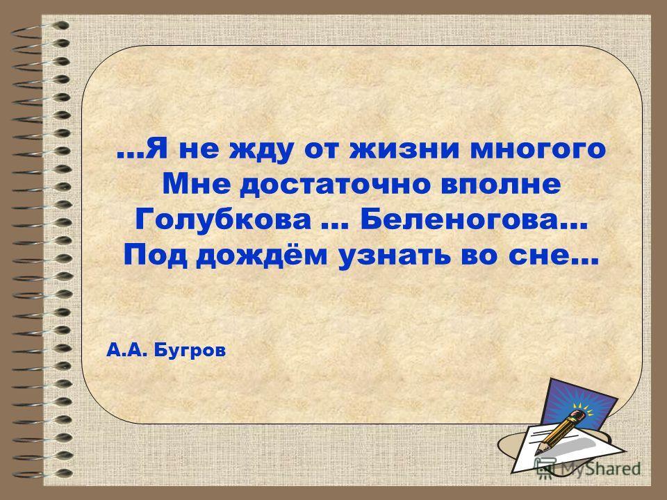 …Я не жду от жизни многого Мне достаточно вполне Голубкова … Беленогова… Под дождём узнать во сне… А.А. Бугров