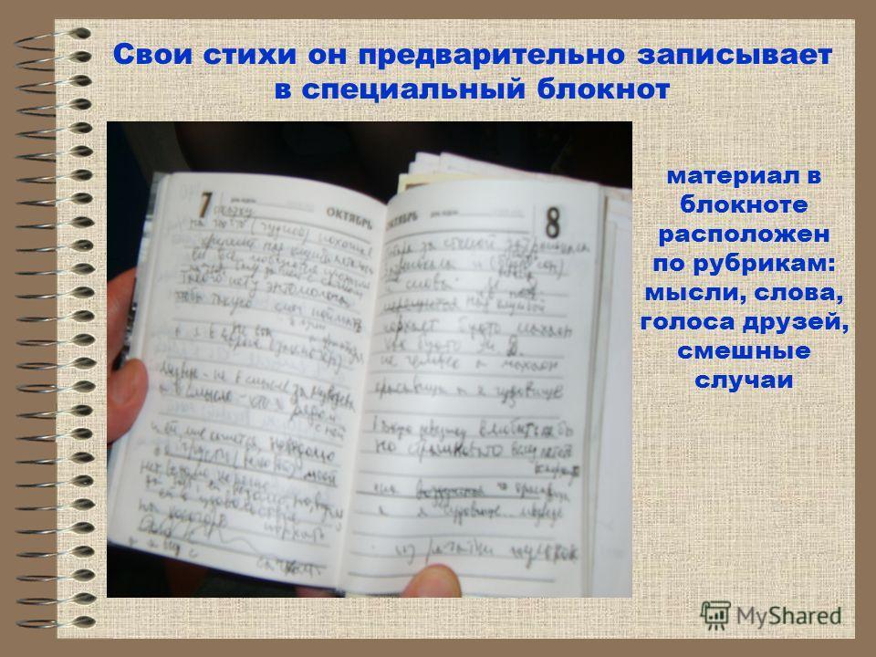 Свои стихи он предварительно записывает в специальный блокнот материал в блокноте расположен по рубрикам: мысли, слова, голоса друзей, смешные случаи