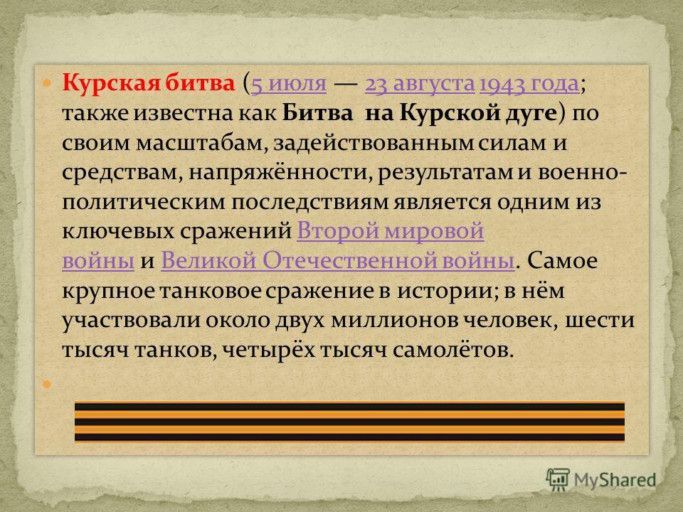 Курская битва (5 июля 23 августа 1943 года; также известна как Битва на Курской дуге) по своим масштабам, задействованным силам и средствам, напряжённости, результатам и военно- политическим последствиям является одним из ключевых сражений Второй мир