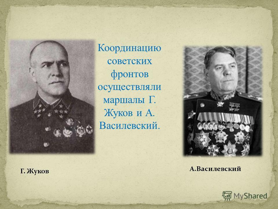 Координацию советских фронтов осуществляли маршалы Г. Жуков и А. Василевский. Г. Жуков А.Василевский