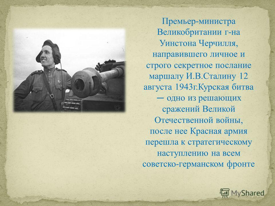 Премьер-министра Великобритании г-на Уинстона Черчилля, направившего личное и строго секретное послание маршалу И.В.Сталину 12 августа 1943г.Курская битва одно из решающих сражений Великой Отечественной войны, после нее Красная армия перешла к страте