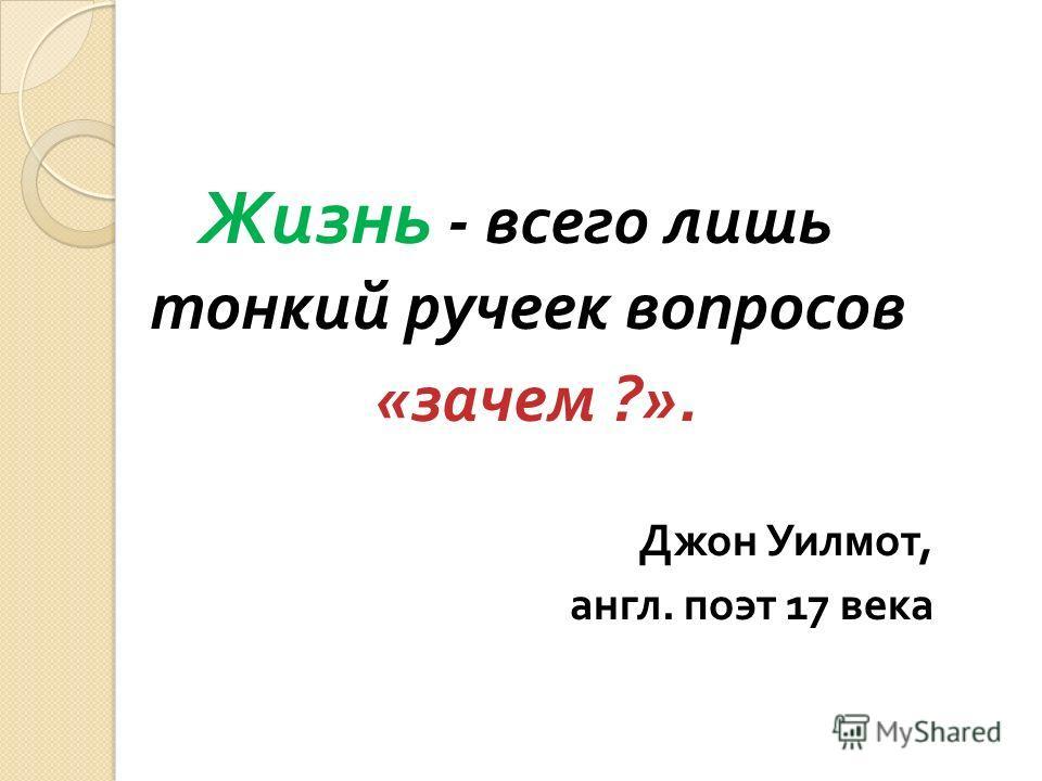 Жизнь - всего лишь тонкий ручеек вопросов « зачем ?». Джон Уилмот, англ. поэт 17 века