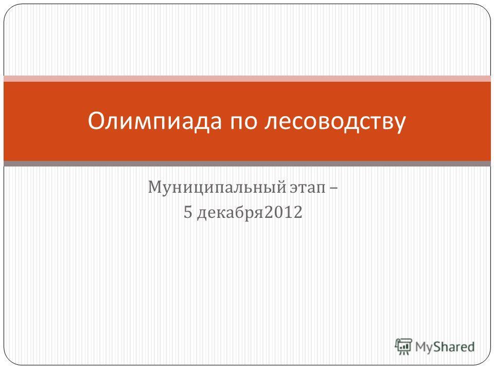 Муниципальный этап – 5 декабря 2012 Олимпиада по лесоводству
