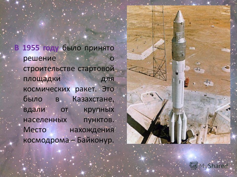В 1955 году было принято решение о строительстве стартовой площадки для космических ракет. Это было в Казахстане, вдали от крупных населенных пунктов. Место нахождения космодрома – Байконур.