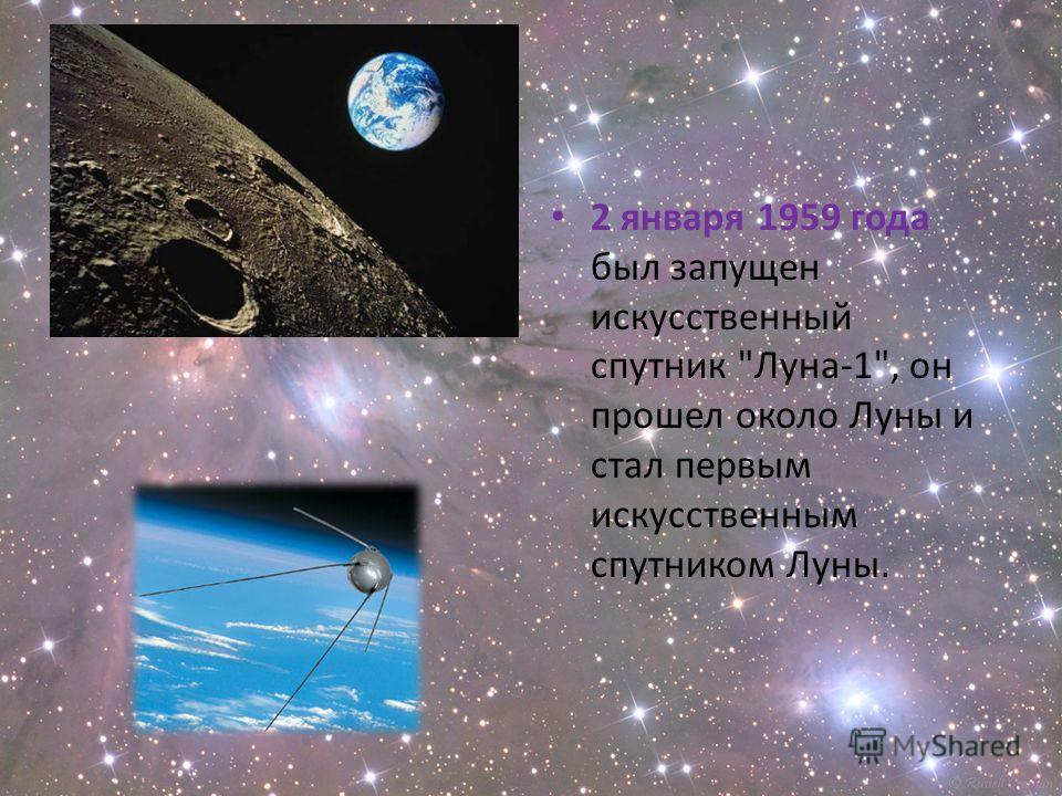 2 января 1959 года был запущен искусственный спутник Луна-1, он прошел около Луны и стал первым искусственным спутником Луны.