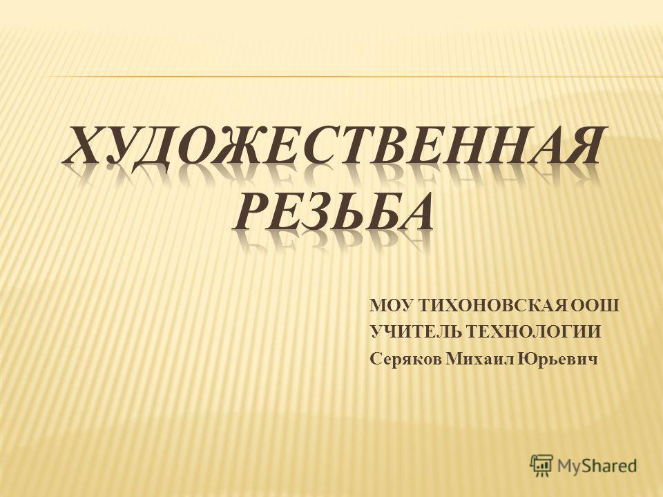 МОУ ТИХОНОВСКАЯ ООШ УЧИТЕЛЬ ТЕХНОЛОГИИ Серяков Михаил Юрьевич