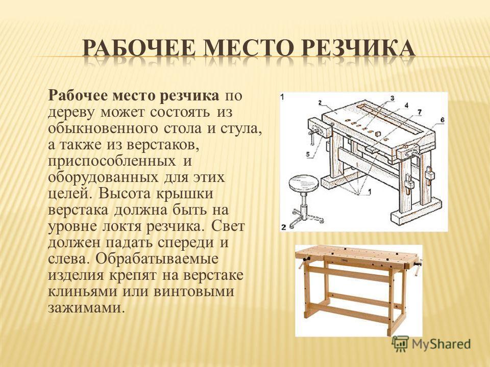 Рабочее место резчика по дереву может состоять из обыкновенного стола и стула, а также из верстаков, приспособленных и оборудованных для этих целей. Высота крышки верстака должна быть на уровне локтя резчика. Свет должен падать спереди и слева. Обраб