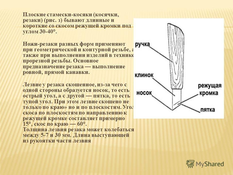 Плоские стамески-косяки (косячки, резаки) (рис. з) бывают длинные и короткие со скосом режущей кромки под углом 30-40°. Ножи-резаки разных форм применяют при геометрической и контурной резьбе, а также при выполнении изделий в технике прорезной резьбы