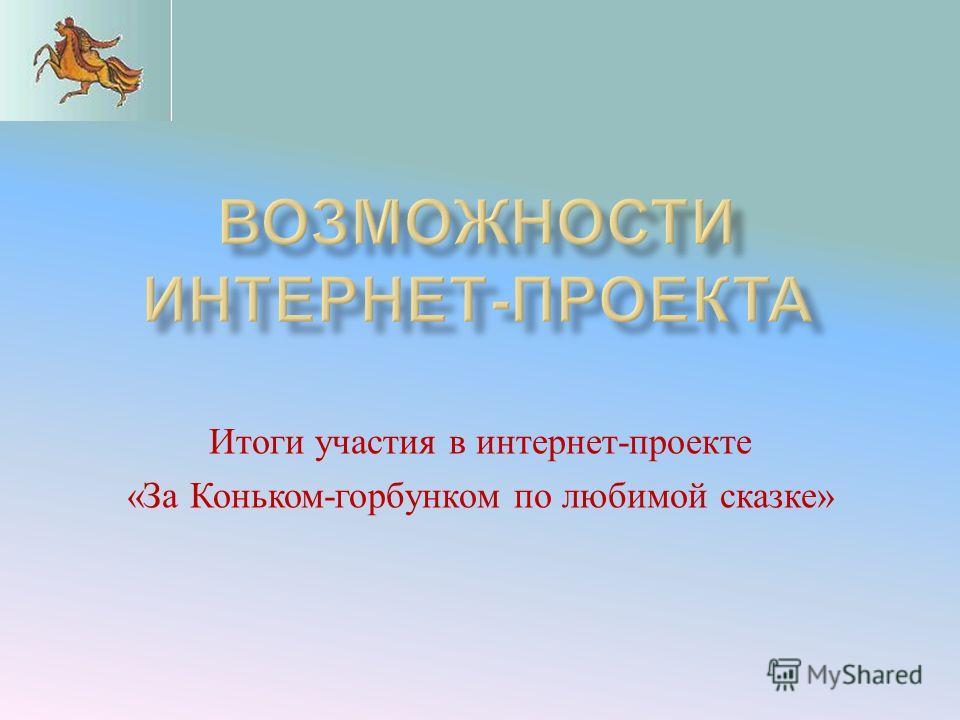 Итоги участия в интернет - проекте « За Коньком - горбунком по любимой сказке »