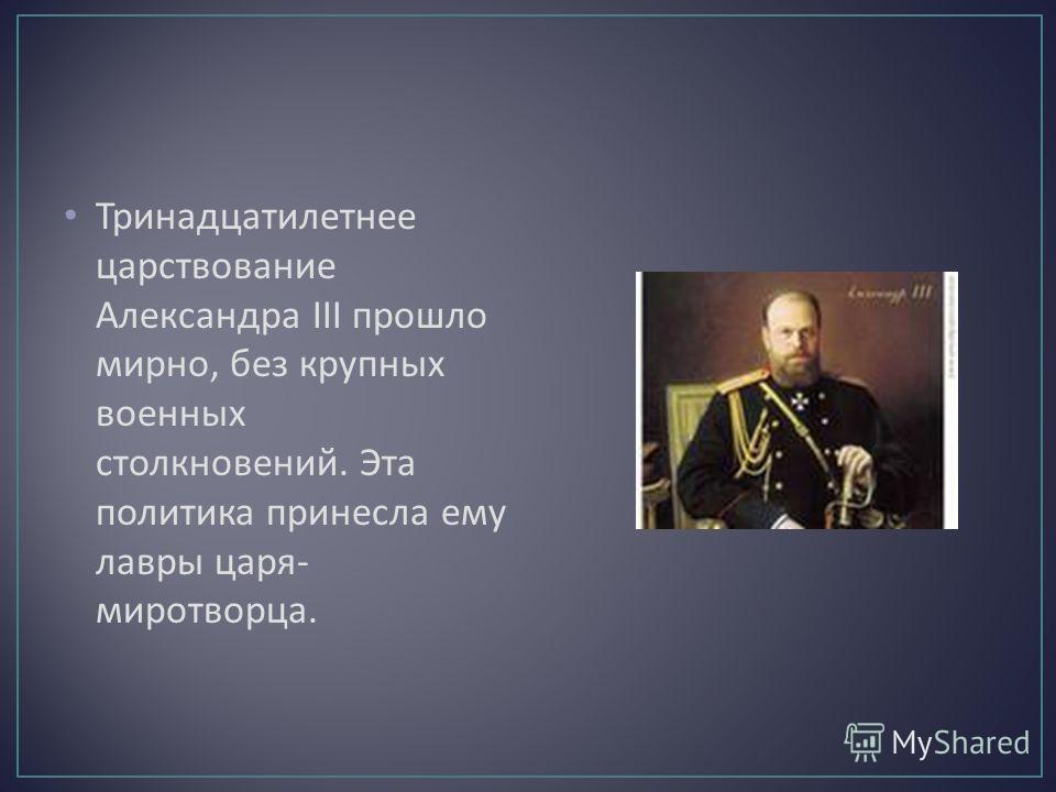 Тринадцатилетнее царствование Александра III прошло мирно, без крупных военных столкновений. Эта политика принесла ему лавры царя - миротворца.