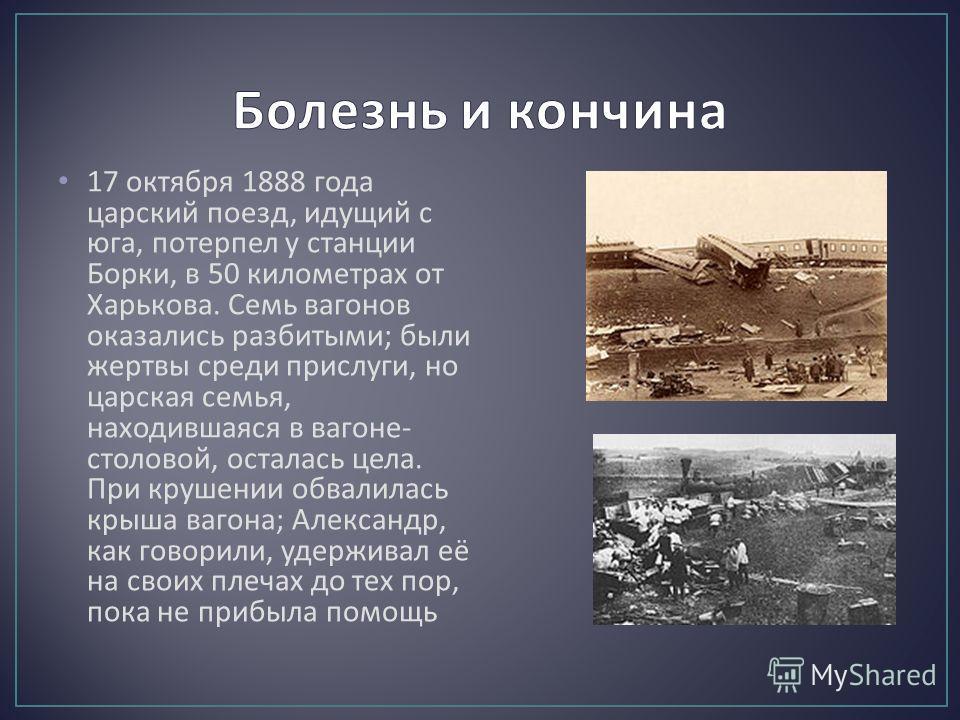 17 октября 1888 года царский поезд, идущий с юга, потерпел у станции Борки, в 50 километрах от Харькова. Семь вагонов оказались разбитыми ; были жертвы среди прислуги, но царская семья, находившаяся в вагоне - столовой, осталась цела. При крушении об